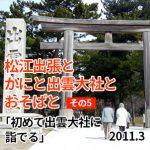 3/6 松江出張とかにと出雲大社とおそばと #3日目「初めて出雲大社に詣でる」